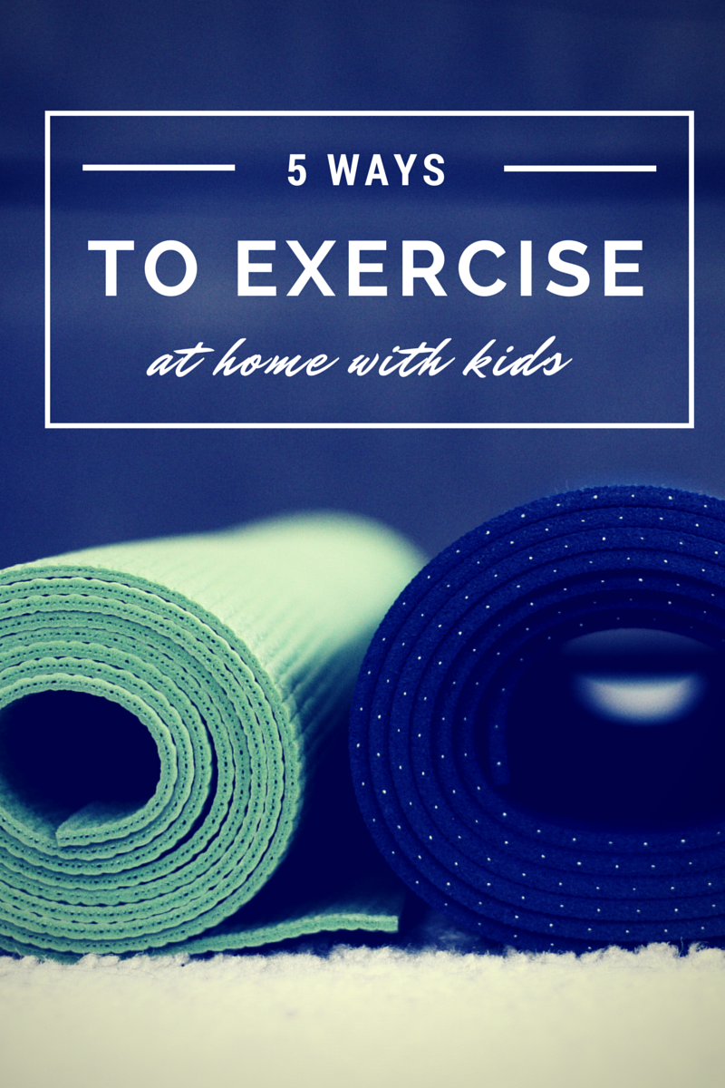 5 Ways to Exercise at Home with Kids